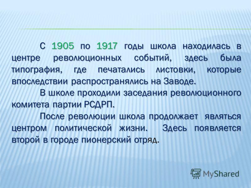 С 1905 по 1917 годы школа находилась в центре революционных событий, здесь была типография, где печатались листовки, которые впоследствии распространялись на Заводе. В школе проходили заседания революционного комитета партии РСДРП. После революции шк