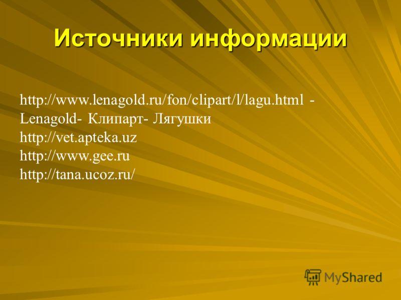 Источники информации http://www.lenagold.ru/fon/clipart/l/lagu.html - Lenagold- Клипарт- Лягушки http://vet.apteka.uz http://www.gee.ru http://tana.ucoz.ru/