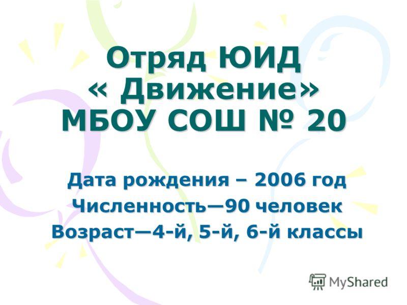 Отряд ЮИД « Движение» МБОУ СОШ 20 Дата рождения – 2006 год Численность90 человек Возраст4-й, 5-й, 6-й классы