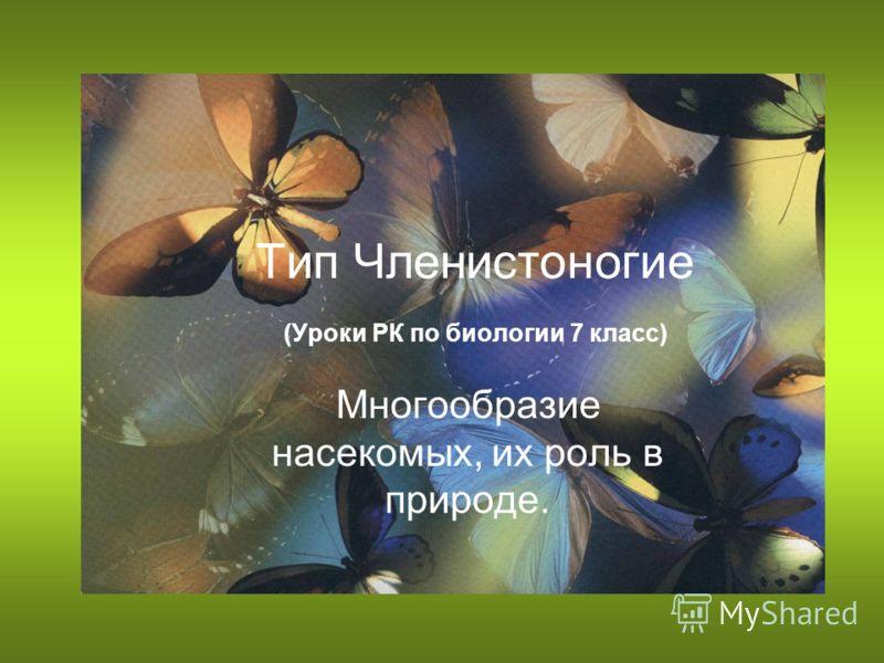 Тип Членистоногие (Уроки РК по биологии 7 класс) Многообразие насекомых, их роль в природе.