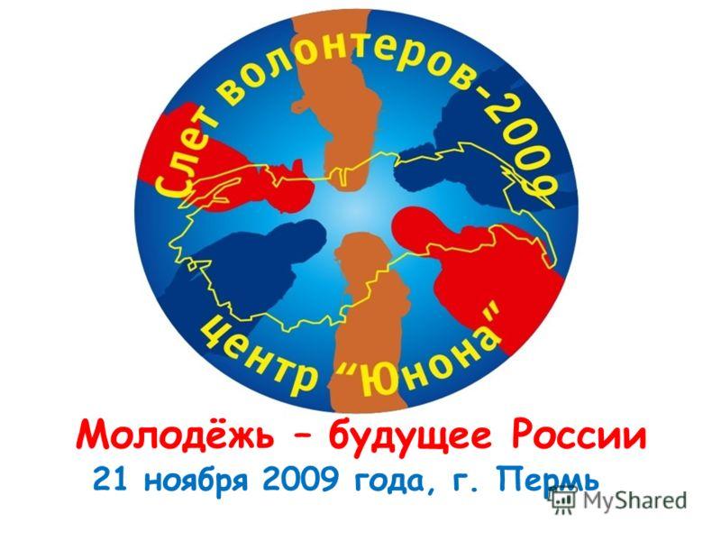 21 ноября 2009 года, г. Пермь Молодёжь – будущее России