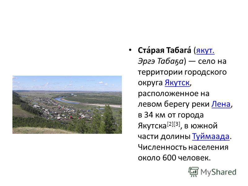 Ста́рая Табага́ (якут. Эргэ Табаҕа) село на территории городского округа Якутск, расположенное на левом берегу реки Лена, в 34 км от города Якутска [2][3], в южной части долины Туймаада. Численность населения около 600 человек.якут.ЯкутскЛенаТуймаада