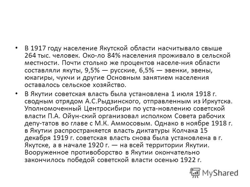 В 1917 году население Якутской области насчитывало свыше 264 тыс. человек. Око-ло 84% населения проживало в сельской местности. Почти столько же процентов населе-ния области составляли якуты, 9,5% русские, 6,5% эвенки, эвены, юкагиры, чукчи и другие