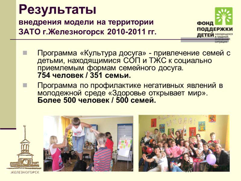 Результаты внедрения модели на территории ЗАТО г.Железногорск 2010-2011 гг. Программа «Культура досуга» - привлечение семей с детьми, находящимися СОП и ТЖС к социально приемлемым формам семейного досуга. 754 человек / 351 семьи. Программа по профила