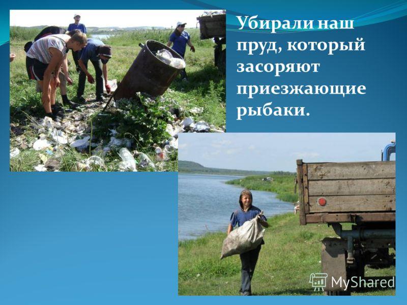 Убирали наш пруд, который засоряют приезжающие рыбаки.