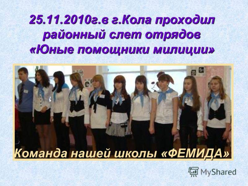 25.11.2010г.в г.Кола проходил районный слет отрядов «Юные помощники милиции» Команда нашей школы «ФЕМИДА»