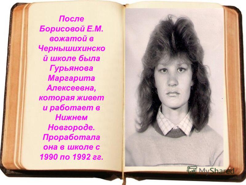 После Борисовой Е.М. вожатой в Чернышихинско й школе была Гурьянова Маргарита Алексеевна, которая живет и работает в Нижнем Новгороде. Проработала она в школе с 1990 по 1992 гг.