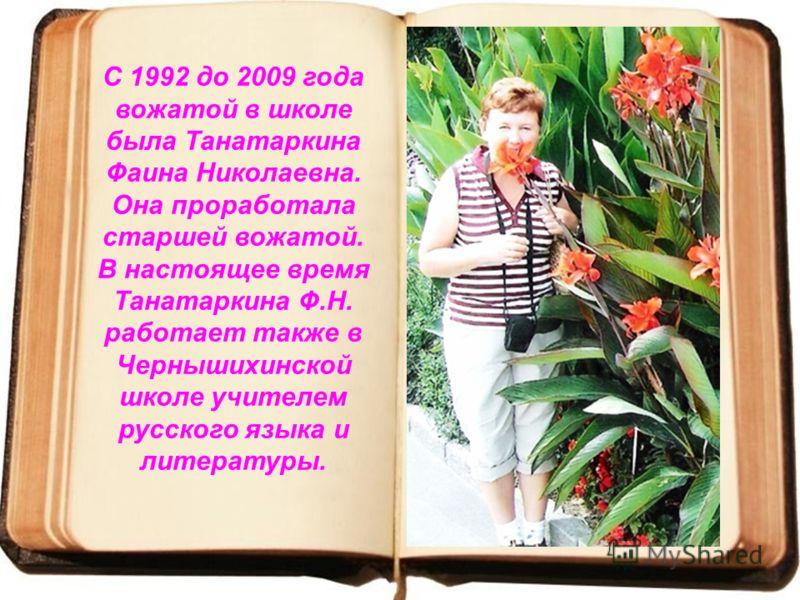 С 1992 до 2009 года вожатой в школе была Танатаркина Фаина Николаевна. Она проработала старшей вожатой. В настоящее время Танатаркина Ф.Н. работает также в Чернышихинской школе учителем русского языка и литературы.
