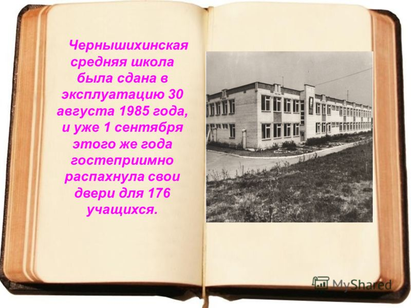 Чернышихинская средняя школа была сдана в эксплуатацию 30 августа 1985 года, и уже 1 сентября этого же года гостеприимно распахнула свои двери для 176 учащихся.