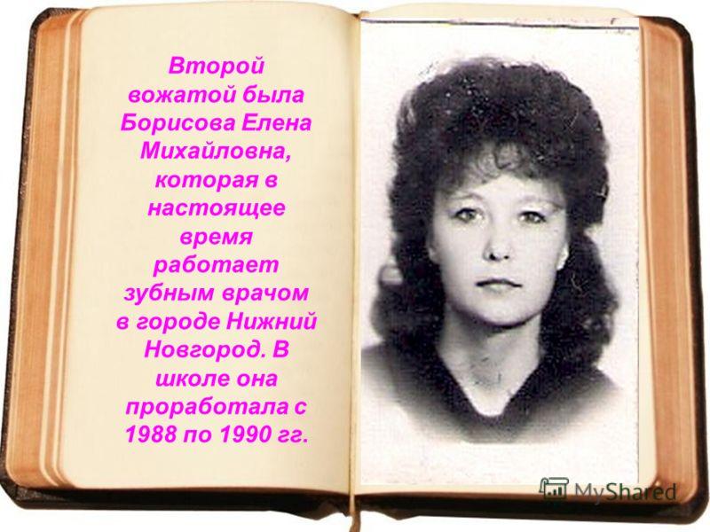 Второй вожатой была Борисова Елена Михайловна, которая в настоящее время работает зубным врачом в городе Нижний Новгород. В школе она проработала с 1988 по 1990 гг.