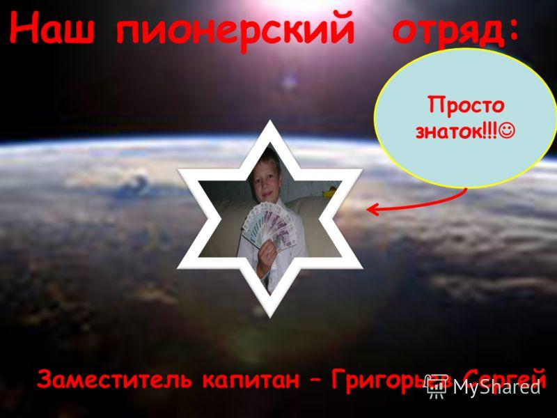 Наш пионерский отряд: Заместитель капитан – Григорьев Сергей Просто знаток!!!