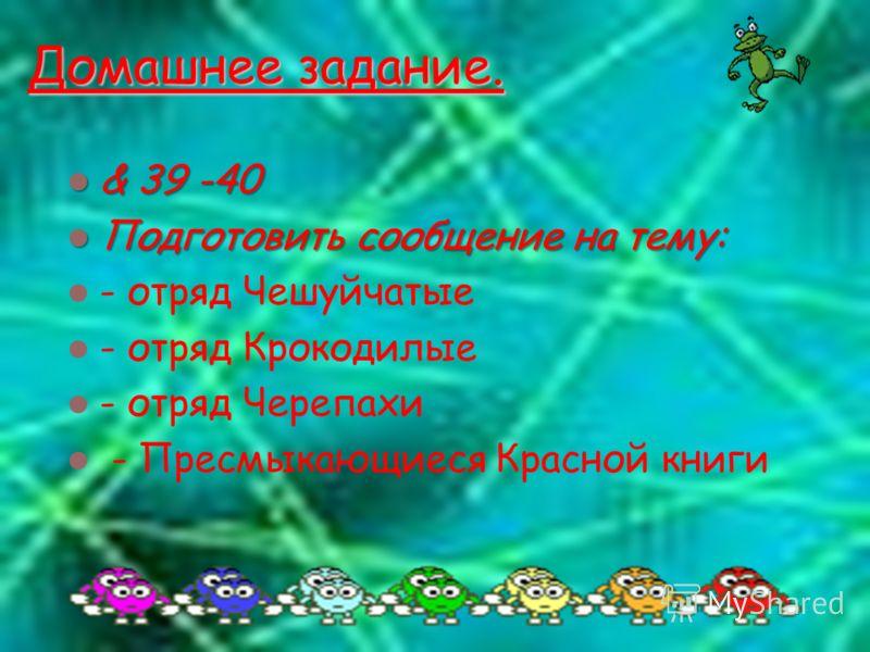 Домашнее задание. & 39 -40 & 39 -40 Подготовить сообщение на тему: Подготовить сообщение на тему: - отряд Чешуйчатые - отряд Крокодилые - отряд Черепахи - Пресмыкающиеся Красной книги