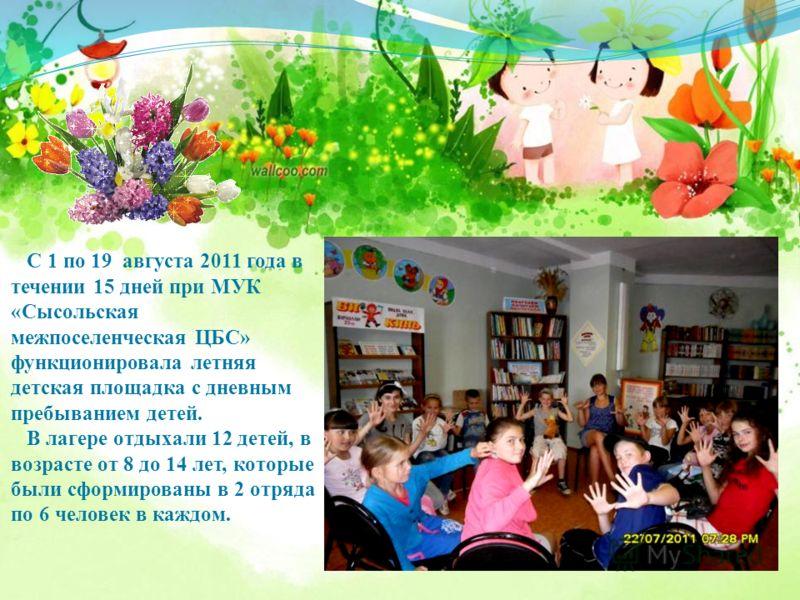 С 1 по 19 августа 2011 года в течении 15 дней при МУК «Сысольская межпоселенческая ЦБС» функционировала летняя детская площадка с дневным пребыванием детей. В лагере отдыхали 12 детей, в возрасте от 8 до 14 лет, которые были сформированы в 2 отряда п