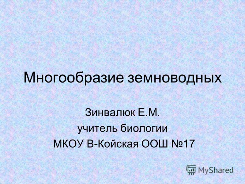 Многообразие земноводных Зинвалюк Е.М. учитель биологии МКОУ В-Койская ООШ 17