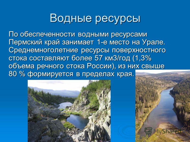 Водные ресурсы По обеспеченности водными ресурсами Пермский край занимает 1-е место на Урале. Среднемноголетние ресурсы поверхностного стока составляют более 57 км3/год (1,3% объема речного стока России), из них свыше 80 % формируется в пределах кра