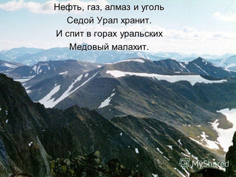Нефть, газ, алмаз и уголь Седой Урал хранит. И спит в горах уральских Медовый малахит.