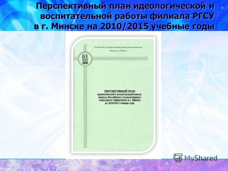 Перспективный план идеологической и воспитательной работы филиала РГСУ в г. Минске на 2010/2015 учебные годы