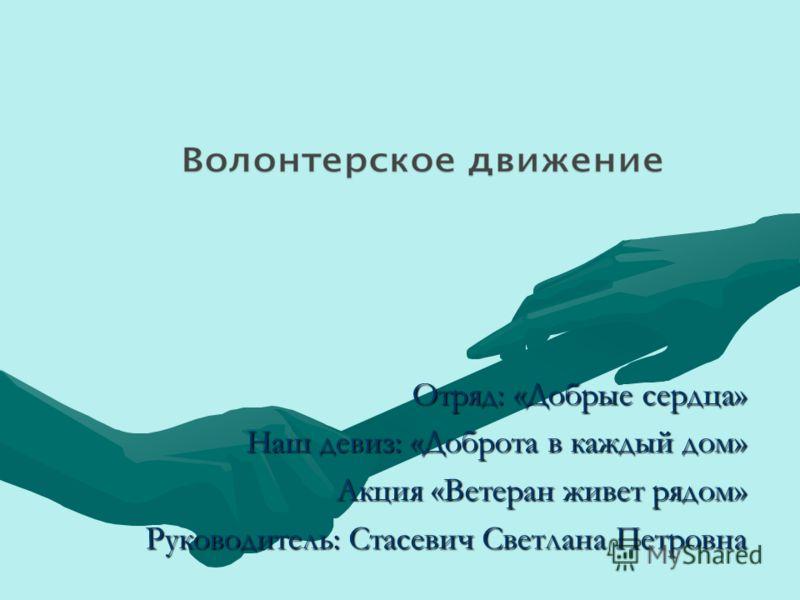 Отряд: «Добрые сердца» Наш девиз: «Доброта в каждый дом» Акция «Ветеран живет рядом» Акция «Ветеран живет рядом» Руководитель: Стасевич Светлана Петровна