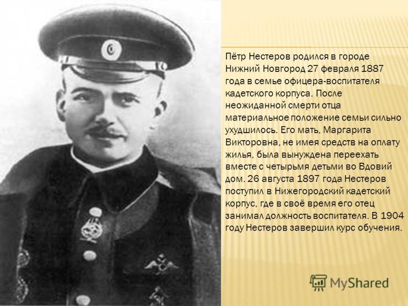 Пётр Нестеров родился в городе Нижний Новгород 27 февраля 1887 года в семье офицера-воспитателя кадетского корпуса. После неожиданной смерти отца материальное положение семьи сильно ухудшилось. Его мать, Маргарита Викторовна, не имея средств на оплат