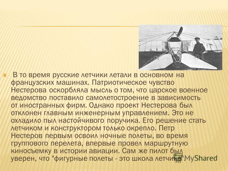 В то время русские летчики летали в основном на французских машинах. Патриотическое чувство Нестерова оскорбляла мысль о том, что царское военное ведомство поставило самолетостроение в зависимость от иностранных фирм. Однако проект Нестерова был откл