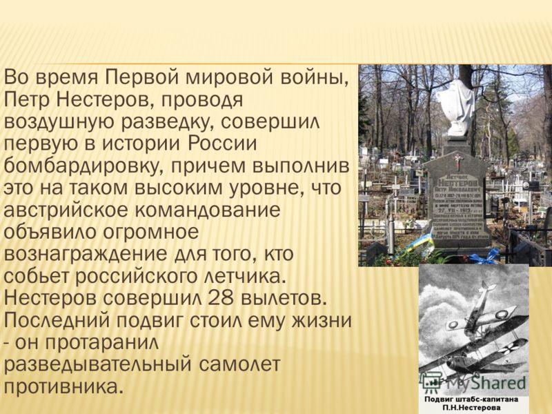 Во время Первой мировой войны, Петр Нестеров, проводя воздушную разведку, совершил первую в истории России бомбардировку, причем выполнив это на таком высоким уровне, что австрийское командование объявило огромное вознаграждение для того, кто собьет