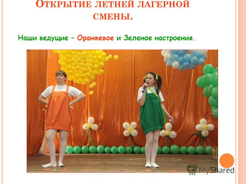 О ТКРЫТИЕ ЛЕТНЕЙ ЛАГЕРНОЙ СМЕНЫ. Наши ведущие – Оранжевое и Зеленое настроения.