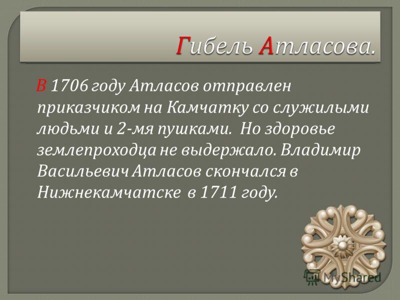 В 1706 году Атласов отправлен приказчиком на Камчатку со служилыми людьми и 2- мя пушками. Но здоровье землепроходца не выдержало. Владимир Васильевич Атласов скончался в Нижнекамчатске в 1711 году.