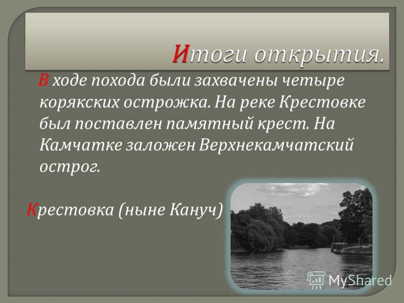 В ходе похода были захвачены четыре корякских острожка. На реке Крестовке был поставлен памятный крест. На Камчатке заложен Верхнекамчатский острог. Крестовка ( ныне Кануч )