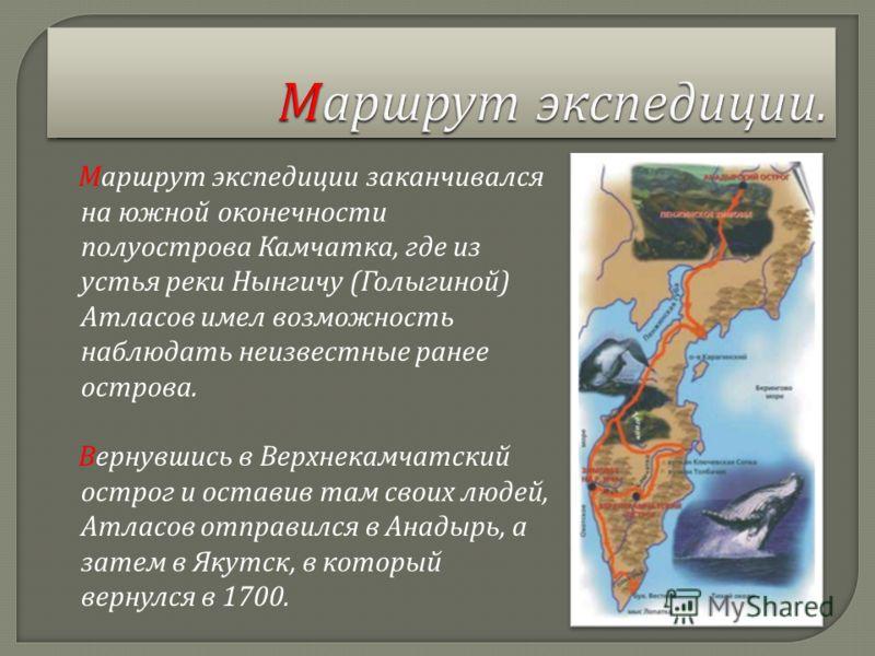 Маршрут экспедиции заканчивался на южной оконечности полуострова Камчатка, где из устья реки Нынгичу ( Голыгиной ) Атласов имел возможность наблюдать неизвестные ранее острова. Вернувшись в Верхнекамчатский острог и оставив там своих людей, Атласов о