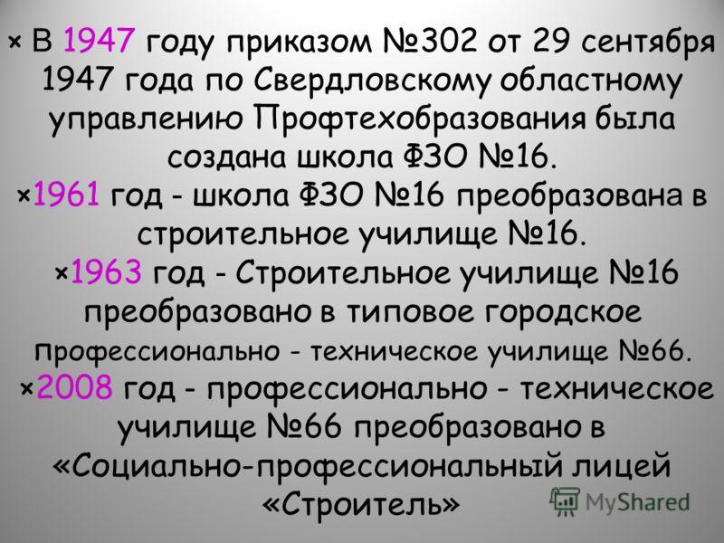 × В 1947 году приказом 302 от 29 сентября 1947 года по Свердловскому областному управлению Профтехобразования была создана школа ФЗО 16. ×1961 год - школа ФЗО 16 преобразован а в строительное училище 16. ×1963 год - Строительное училище 16 преобразов