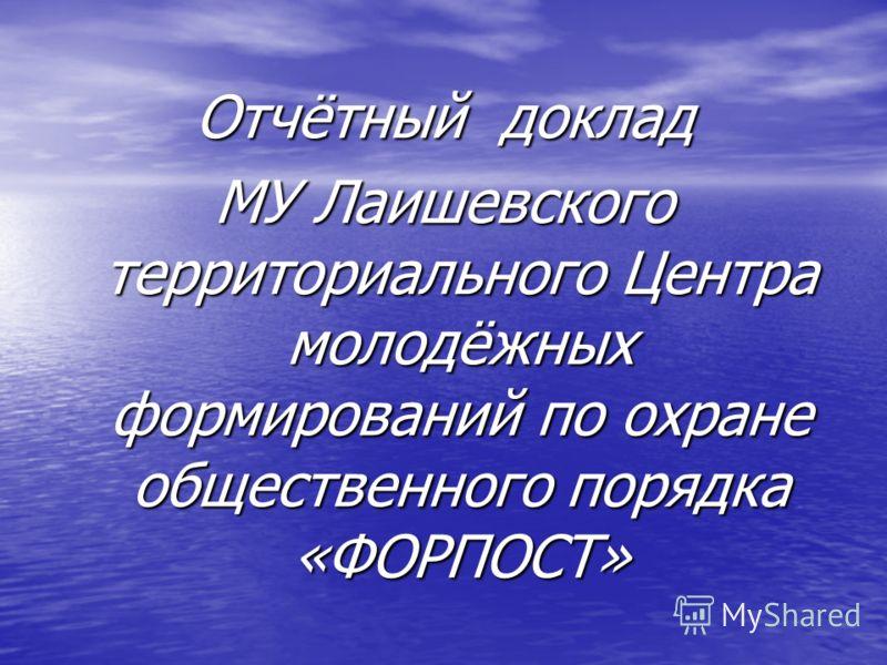 Отчётный доклад МУ Лаишевского территориального Центра молодёжных формирований по охране общественного порядка «ФОРПОСТ»