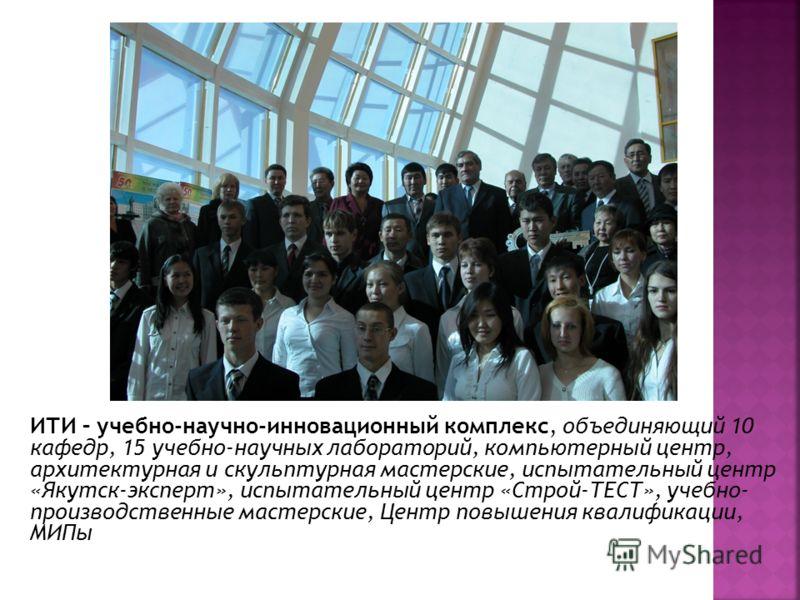 ИТИ – учебно-научно-инновационный комплекс, объединяющий 10 кафедр, 15 учебно-научных лабораторий, компьютерный центр, архитектурная и скульптурная мастерские, испытательный центр «Якутск-эксперт», испытательный центр «Строй-ТЕСТ», учебно- производст