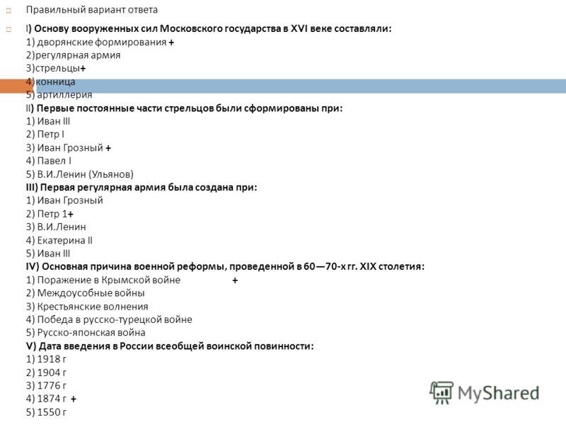 Правильный вариант ответа I) Основу вооруженных сил Московского государства в XVI веке составляли : 1) дворянские формирования + 2) регулярная армия 3) стрельцы + 4) конница 5) артиллерия II) Первые постоянные части стрельцов были сформированы при :