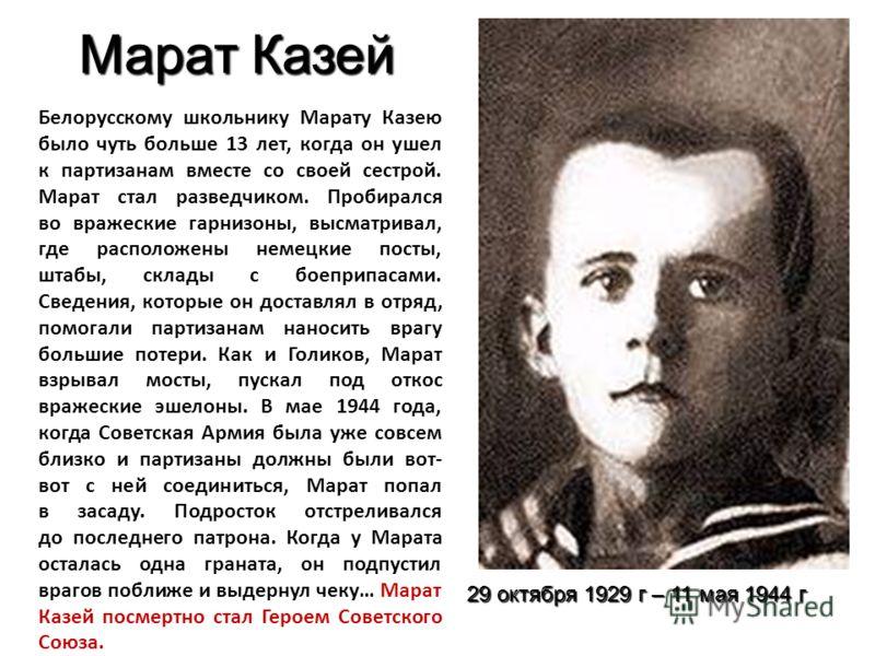 Марат Казей Белорусскому школьнику Марату Казею было чуть больше 13 лет, когда он ушел к партизанам вместе со своей сестрой. Марат стал разведчиком. Пробирался во вражеские гарнизоны, высматривал, где расположены немецкие посты, штабы, склады с боепр