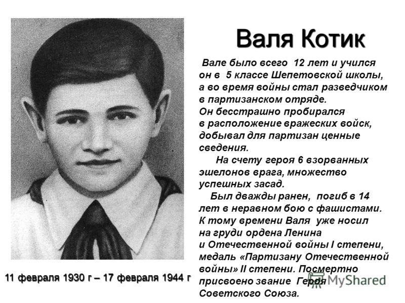 Валя Котик Вале было всего 12 лет и учился он в 5 классе Шепетовской школы, а во время войны стал разведчиком в партизанском отряде. Он бесстрашно пробирался в расположение вражеских войск, добывал для партизан ценные сведения. На счету героя 6 взорв