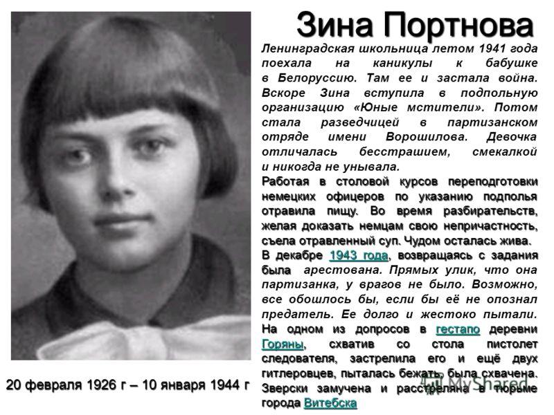 Зина Портнова Ленинградская школьница летом 1941 года поехала на каникулы к бабушке в Белоруссию. Там ее и застала война. Вскоре Зина вступила в подпольную организацию «Юные мстители». Потом стала разведчицей в партизанском отряде имени Ворошилова. Д