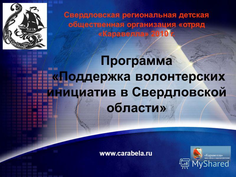 Программа «Поддержка волонтерских инициатив в Свердловской области» www.carabela.ru Свердловская региональная детская общественная организация «отряд «Каравелла» 2010 г.