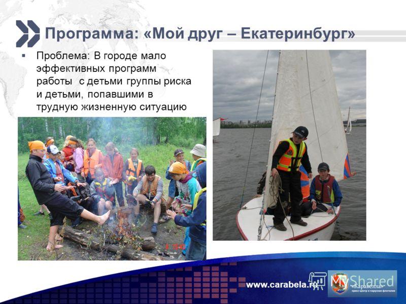www.carabela.ru Программа: «Мой друг – Екатеринбург» Проблема: В городе мало эффективных программ работы с детьми группы риска и детьми, попавшими в трудную жизненную ситуацию