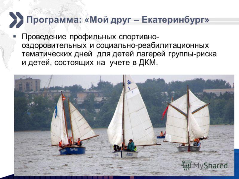 Программа: «Мой друг – Екатеринбург» Проведение профильных спортивно- оздоровительных и социально-реабилитационных тематических дней для детей лагерей группы-риска и детей, состоящих на учете в ДКМ.