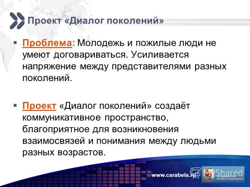 www.carabela.ru Проект «Диалог поколений» Проблема: Молодежь и пожилые люди не умеют договариваться. Усиливается напряжение между представителями разных поколений. Проект «Диалог поколений» создаёт коммуникативное пространство, благоприятное для возн
