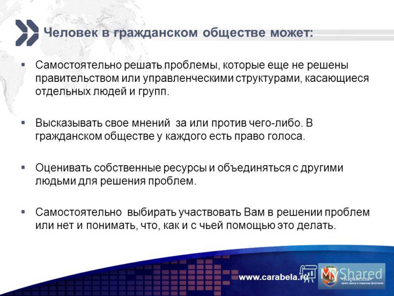 www.carabela.ru Человек в гражданском обществе может: Самостоятельно решать проблемы, которые еще не решены правительством или управленческими структурами, касающиеся отдельных людей и групп. Высказывать свое мнений за или против чего-либо. В граждан