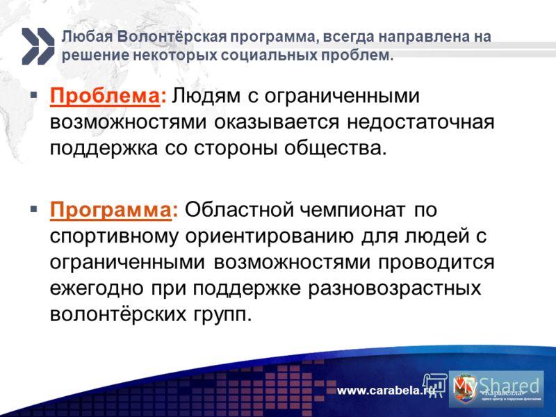 www.carabela.ru Любая Волонтёрская программа, всегда направлена на решение некоторых социальных проблем. Проблема: Людям с ограниченными возможностями оказывается недостаточная поддержка со стороны общества. Программа: Областной чемпионат по спортивн