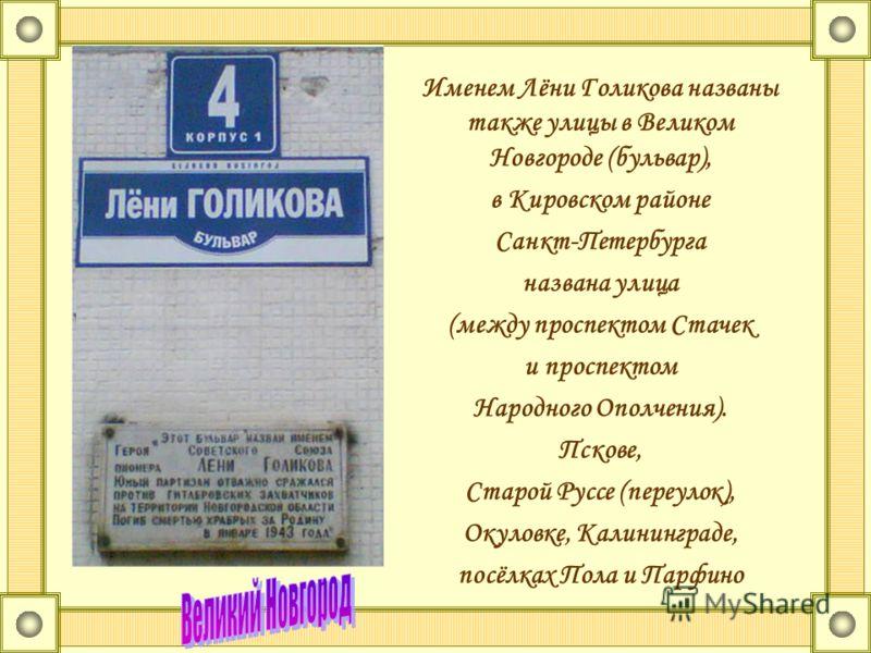 Именем Лёни Голикова названы также улицы в Великом Новгороде (бульвар), в Кировском районе Санкт-Петербурга названа улица (между проспектом Стачек и проспектом Народного Ополчения). Пскове, Старой Руссе (переулок), Окуловке, Калининграде, посёлках По