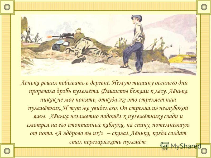 Ленька решил побывать в деревне. Немую тишину осеннего дня прорезала дробь пулемёта. Фашисты бежали к лесу. Лёнька никак не мог понять, откуда же это стреляет наш пулемётчик. И тут же увидел его. Он стрелял из неглубокой ямы. Лёнька незаметно подошёл