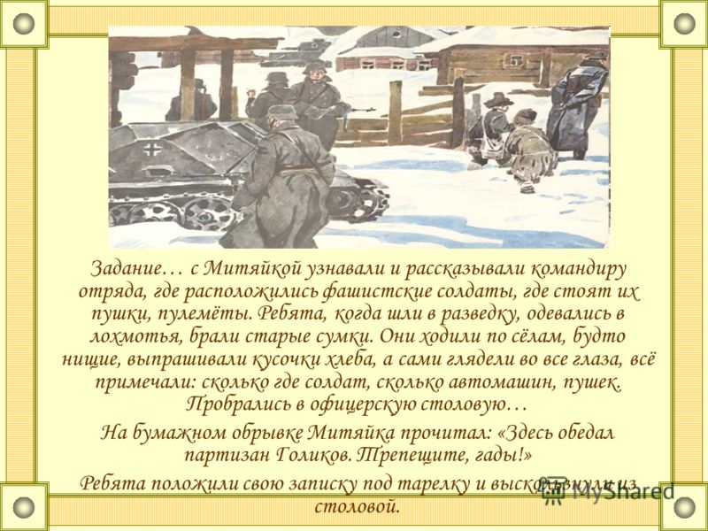 Задание… с Митяйкой узнавали и рассказывали командиру отряда, где расположились фашистские солдаты, где стоят их пушки, пулемёты. Ребята, когда шли в разведку, одевались в лохмотья, брали старые сумки. Они ходили по сёлам, будто нищие, выпрашивали ку