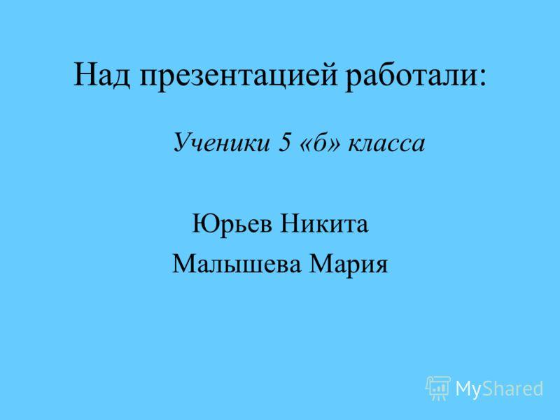 Над презентацией работали: Ученики 5 «б» класса Юрьев Никита Малышева Мария