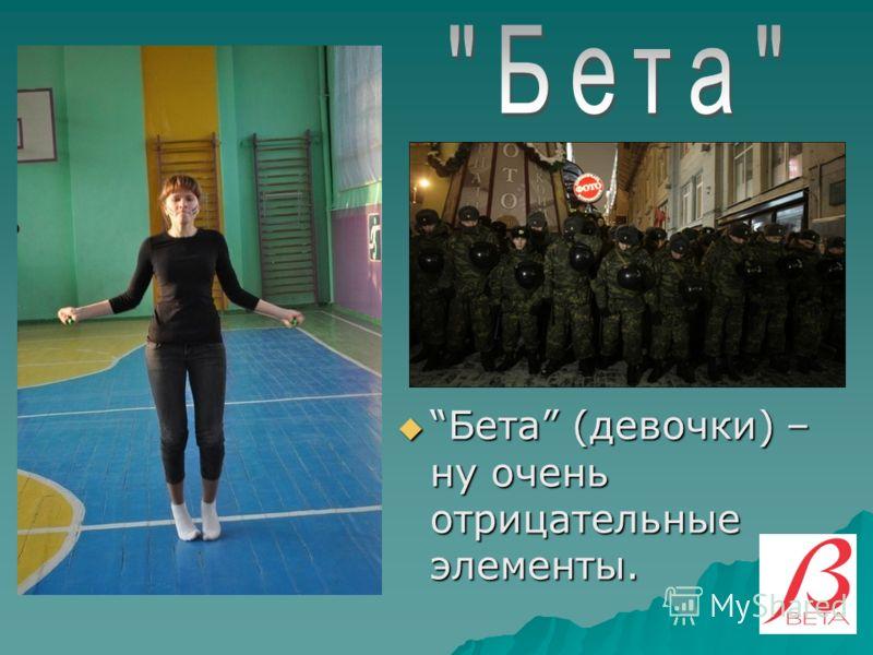 Бета (девочки) – ну очень отрицательные элементы.Бета (девочки) – ну очень отрицательные элементы.