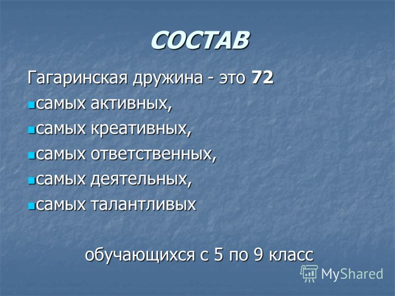 СОСТАВ Гагаринская дружина - это 72 самых активных, самых активных, самых креативных, самых креативных, самых ответственных, самых ответственных, самых деятельных, самых деятельных, самых талантливых самых талантливых обучающихся с 5 по 9 класс