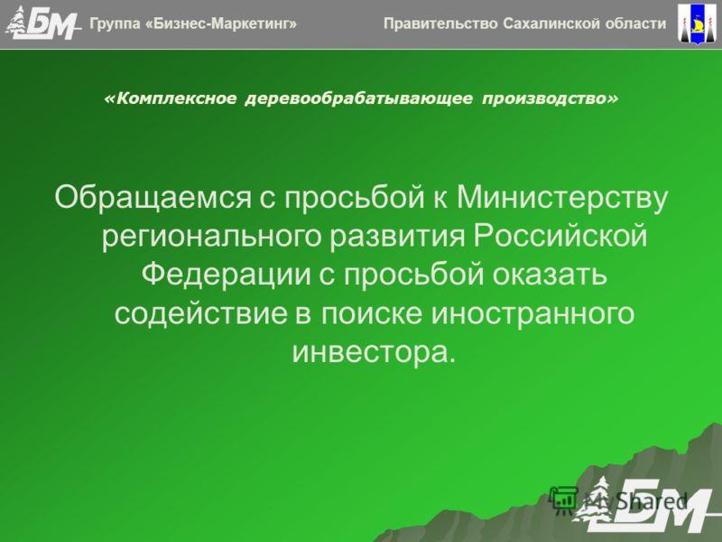 «Комплексное деревообрабатывающее производство» Обращаемся с просьбой к Министерству регионального развития Российской Федерации с просьбой оказать содействие в поиске иностранного инвестора. Правительство Сахалинской областиГруппа «Бизнес-Маркетинг»