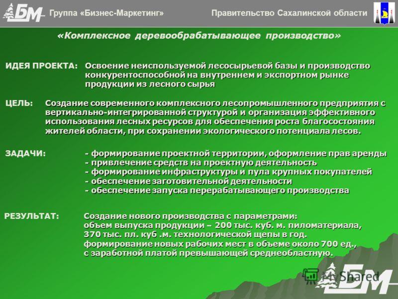 Правительство Сахалинской областиГруппа «Бизнес-Маркетинг» Освоение неиспользуемой лесосырьевой базы и производство конкурентоспособной на внутреннем и экспортном рынке продукции из лесного сырья ИДЕЯ ПРОЕКТА: Освоение неиспользуемой лесосырьевой баз